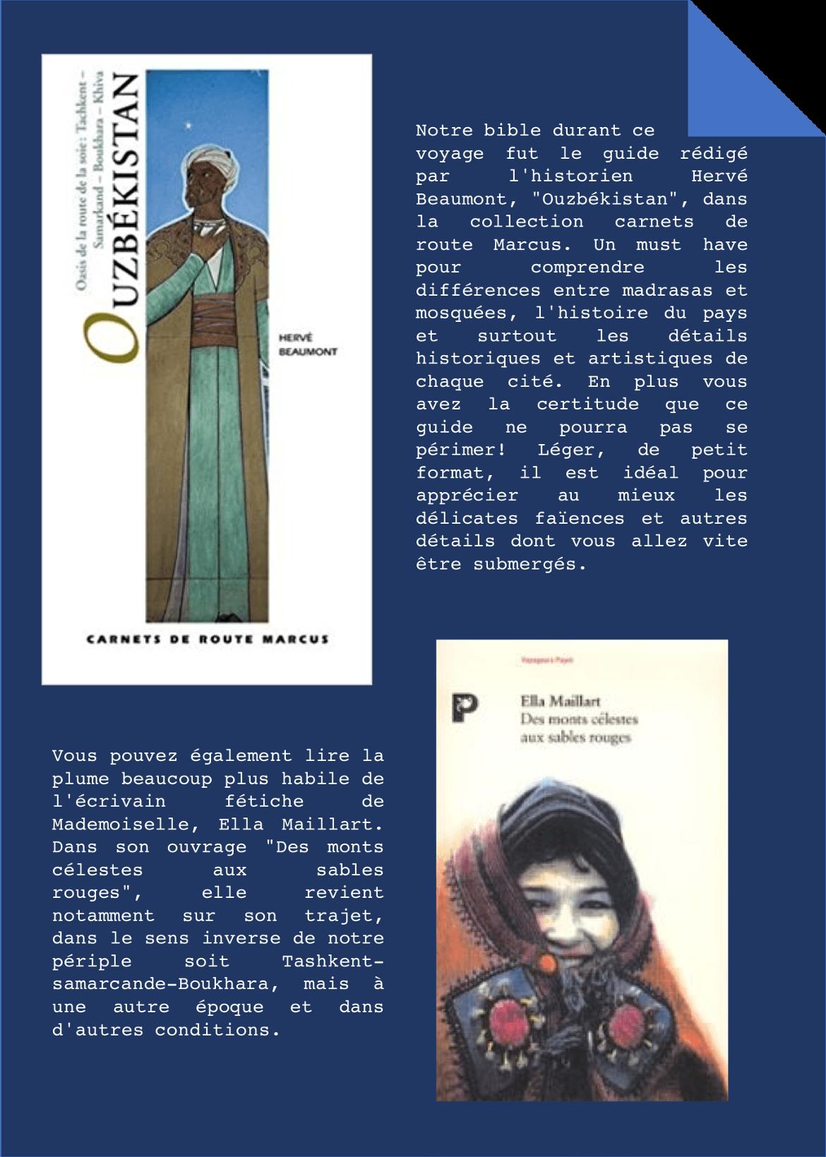 """Notre bible durant ce voyage fut le guide rédigé par l'historien Hervé Beaumont, """"Ouzbékistan"""", dans la collection carnets de route Marcus. Un must have pour comprendre les différences entre madrasas et mosquées, l'histoire du pays et surtout les détails historiques et artistiques de chaque cité. En plus vous avez la certitude que ce guide ne pourra pas se périmer! Léger, de petit format, il est idéal pour apprécier au mieux les délicates faïences et autres détails dont vous allez vite être submergés. Vous pouvez également lire la plume beaucoup plus habile de l'écrivain fétiche de Mademoiselle, Ella Maillart. Dans son ouvrage """"Des monts célestes aux sables rouges"""", elle revient notamment sur son trajet, dans le sens inverse de notre périple soit Tashkent-samarcande-Boukhara, mais à une autre époque et dans d'autres conditions."""